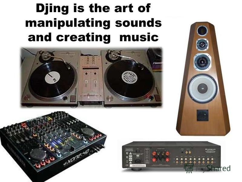 Djing is the art of manipulating sounds and creating music
