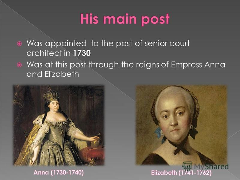 1730 Was appointed to the post of senior court architect in 1730 Was at this post through the reigns of Empress Anna and Elizabeth