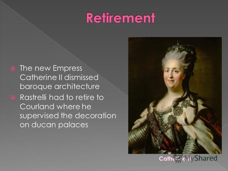 The new Empress Catherine II dismissed baroque architecture Rastrelli had to retire to Courland where he supervised the decoration on ducan palaces