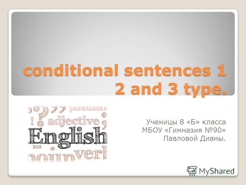 conditional sentences 1 2 and 3 type. Ученицы 8 «Б» класса МБОУ «Гимназия 90» Павловой Дианы.
