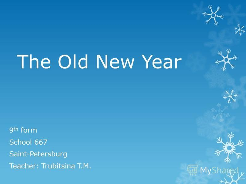 The Old New Year 9 th form School 667 Saint-Petersburg Teacher: Trubitsina T.M.