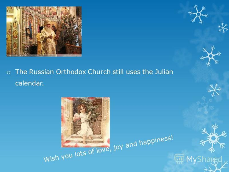 o The Russian Orthodox Church still uses the Julian calendar. Wish you lots of love, joy and happiness!