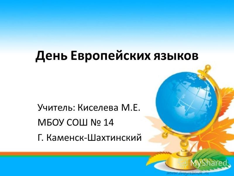 День Европейских языков Учитель: Киселева М.Е. МБОУ СОШ 14 Г. Каменск-Шахтинский