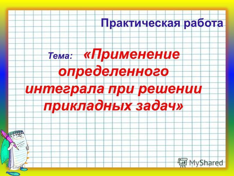 Тема: «Применение определенного интеграла при решении прикладных задач» Практическая работа