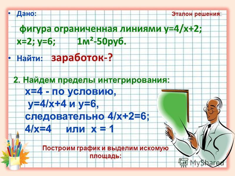 Дано: фигура ограниченная линиями y=4/x+2; x=2; y=6; 1 м²-50 руб. Найти: заработок-? 2. Найдем пределы интегрирования: x=4 - по условию, y=4/x+4 и y=6, следовательно 4/x+2=6; 4/x=4 или х = 1 Эталон решения: Построим график и выделим искомую площадь: