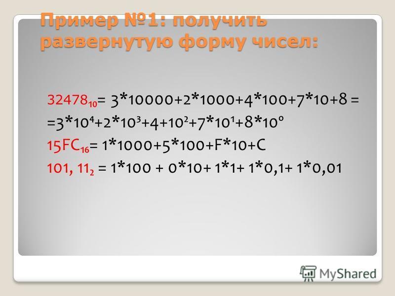 Пример 1: получить развернутую форму чисел: 32478= 3*10000+2*1000+4*100+7*10+8 = =3*10+2*10³+4+10²+7*10¹+8*10º 15FC= 1*1000+5*100+F*10+C 101, 11 = 1*100 + 0*10+ 1*1+ 1*0,1+ 1*0,01