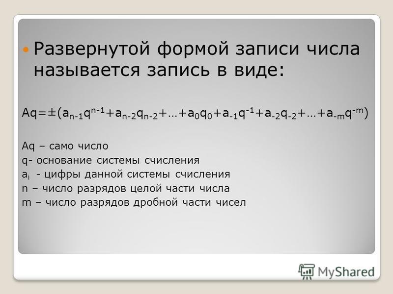 Развернутой формой записи числа называется запись в виде: Aq=±(a n-1 q n-1 +a n-2 q n-2 +…+a 0 q 0 +a -1 q -1 +a -2 q -2 +…+a -m q -m ) Aq – само число q- основание системы счисления a i - цифры данной системы счисления n – число разрядов целой части
