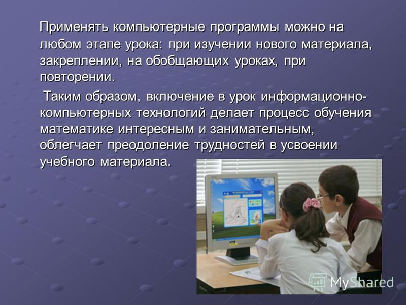 Применять компьютерные программы можно на любом этапе урока: при изучении нового материала, закреплении, на обобщающих уроках, при повторении. Применять компьютерные программы можно на любом этапе урока: при изучении нового материала, закреплении, на