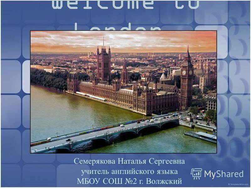 Welcome to London. Семерякова Наталья Сергеевна учитель английского языка МБОУ СОШ 2 г. Волжский