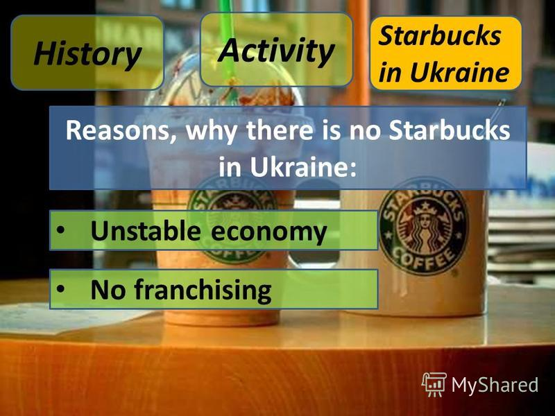 Reasons, why there is no Starbucks in Ukraine: Unstable economy No franchising Activity History Starbucks in Ukraine