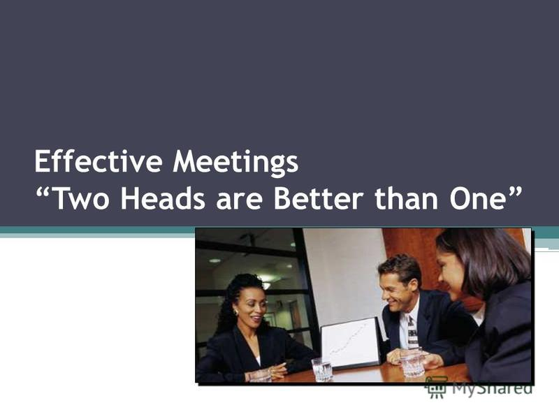 Effective Meetings Two Heads are Better than One