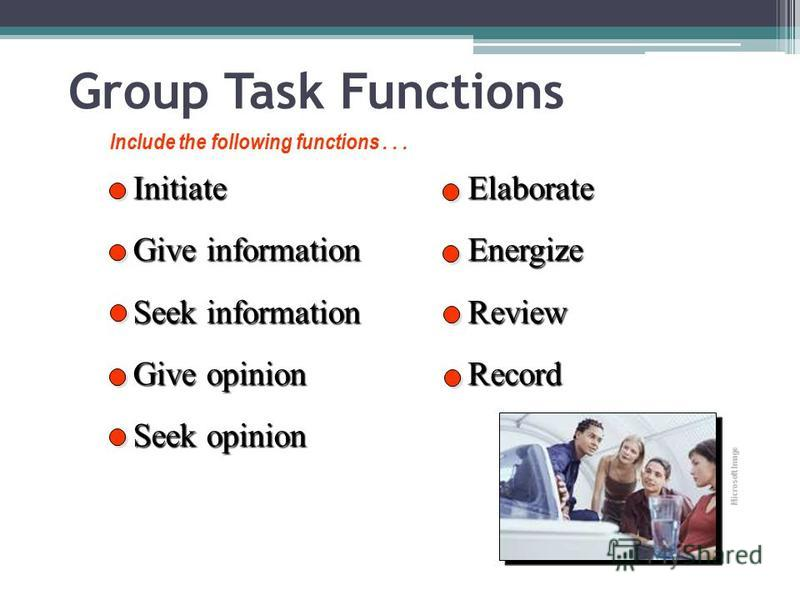 Group Task Functions Initiate Give information Seek information Give opinion Seek opinion ElaborateEnergizeReviewRecord Include the following functions... Microsoft Image