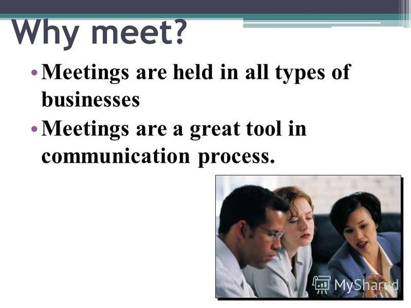Why meet? Meetings are held in all types of businesses Meetings are a great tool in communication process.