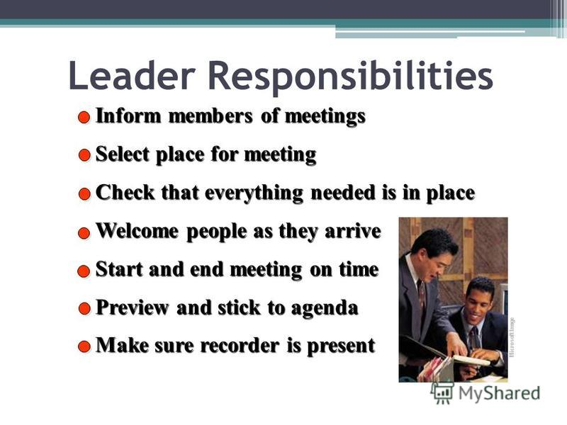 Leader Responsibilities Inform members of meetings Select place for meeting Check that everything needed is in place Welcome people as they arrive Start and end meeting on time Preview and stick to agenda Make sure recorder is present Microsoft Image