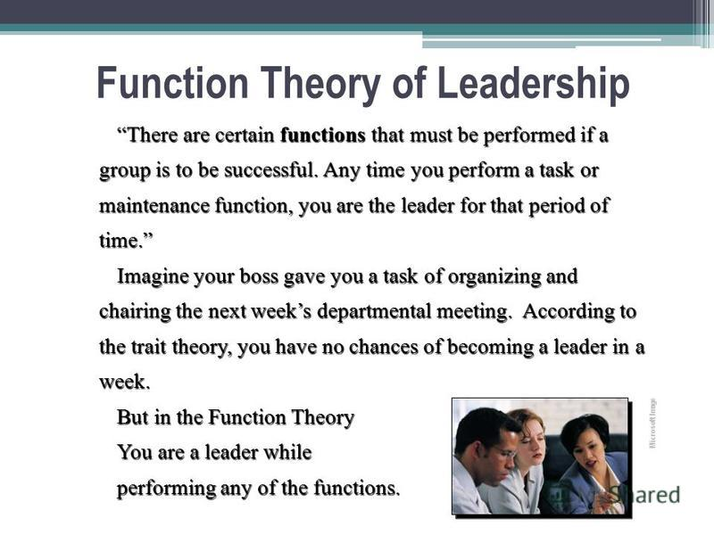 Function Theory of Leadership There are certain functions that must be performed if a group is to be successful. Any time you perform a task or maintenance function, you are the leader for that period of time. Imagine your boss gave you a task of org
