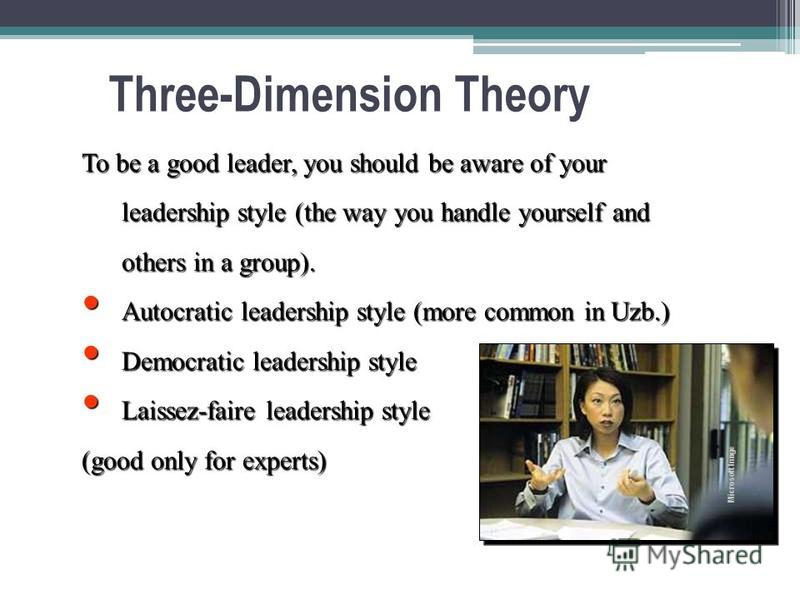 Three-Dimension Theory To be a good leader, you should be aware of your leadership style (the way you handle yourself and others in a group). Autocratic leadership style (more common in Uzb.) Autocratic leadership style (more common in Uzb.) Democrat