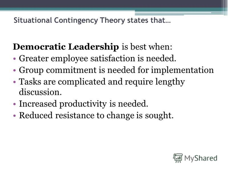 Situational Contingency Theory states that… Democratic Leadership is best when: Greater employee satisfaction is needed. Group commitment is needed for implementation Tasks are complicated and require lengthy discussion. Increased productivity is nee