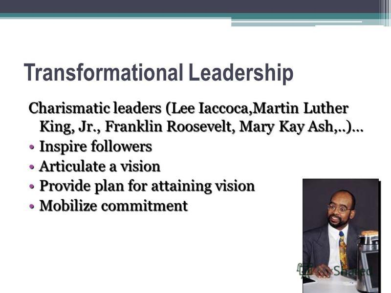 Transformational Leadership Charismatic leaders (Lee Iaccoca,Martin Luther King, Jr., Franklin Roosevelt, Mary Kay Ash,..)… Inspire followersInspire followers Articulate a visionArticulate a vision Provide plan for attaining visionProvide plan for at