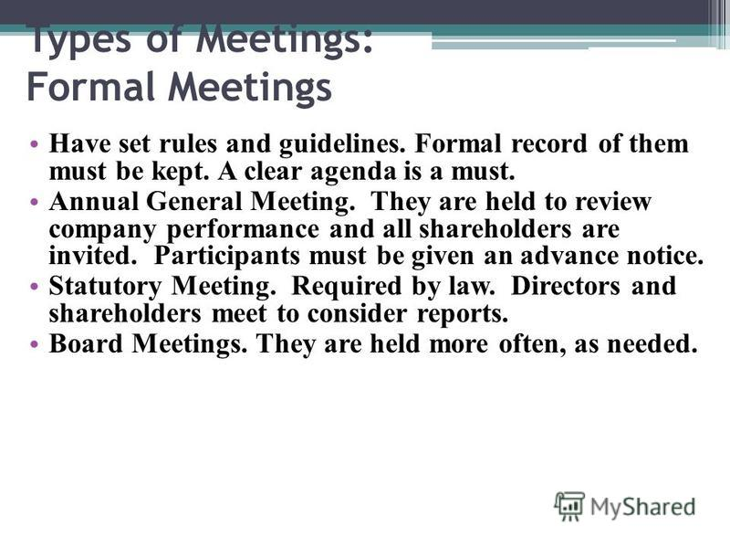 Types of Meetings: Formal Meetings Have set rules and guidelines. Formal record of them must be kept. A clear agenda is a must. Annual General Meeting. They are held to review company performance and all shareholders are invited. Participants must be