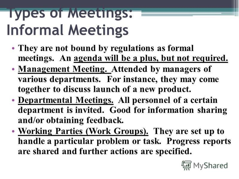 Types of Meetings: Informal Meetings They are not bound by regulations as formal meetings. An agenda will be a plus, but not required. Management Meeting. Attended by managers of various departments. For instance, they may come together to discuss la