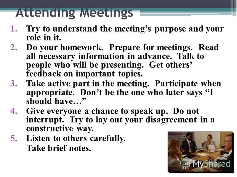 Attending Meetings 1.Try to understand the meetings purpose and your role in it. 2.Do your homework. Prepare for meetings. Read all necessary information in advance. Talk to people who will be presenting. Get others feedback on important topics. 3.Ta