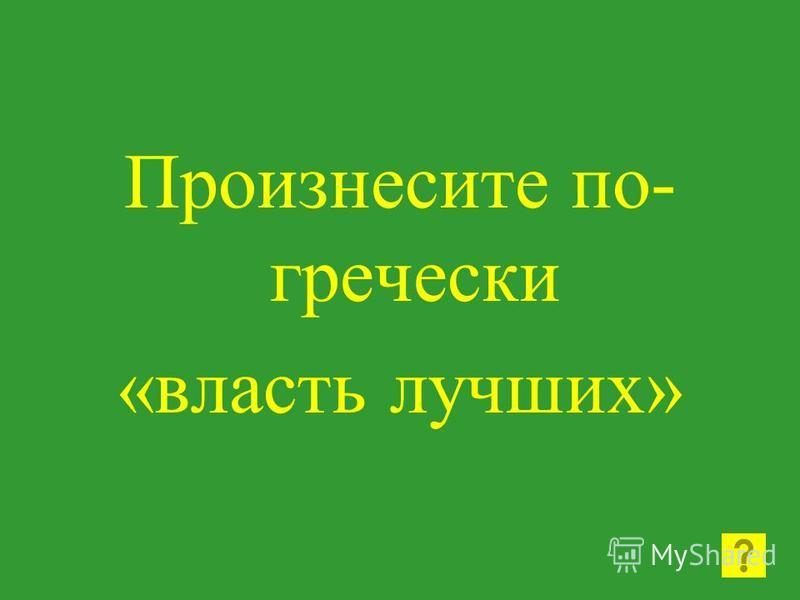 Произнесите по- гречески «власть лучших»