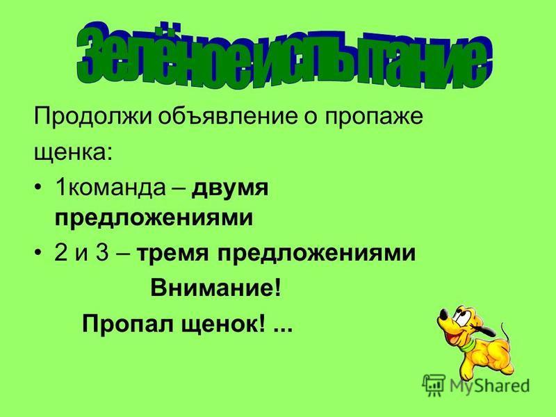 Продолжи объявление о пропаже щенка: 1 команда – двумя предложениями 2 и 3 – тремя предложениями Внимание! Пропал щенок!...