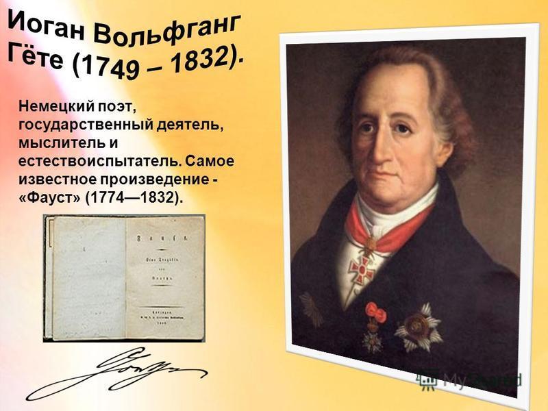 Немецкий поэт, государственный деятель, мыслитель и естествоиспытатель. Самое известное произведение - «Фауст» (17741832).