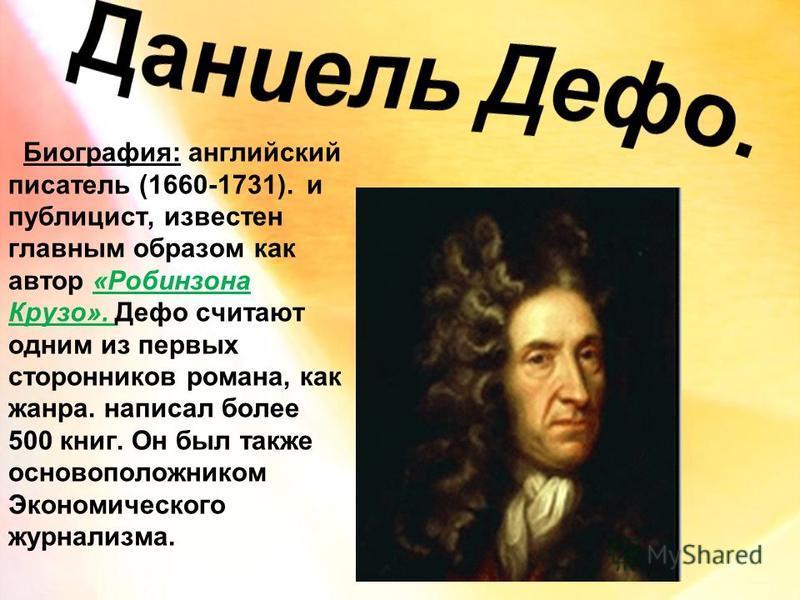 Биография: английский писатель (1660-1731). и публицист, известен главным образом как автор «Робинзона Крузо». Дефо считают одним из первых сторонников романа, как жанра. написал более 500 книг. Он был также основоположником Экономического журнализма