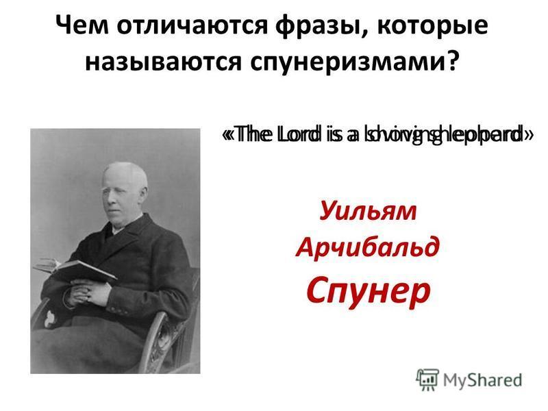 Чем отличаются фразы, которые называются спунеризмами? Уильям Арчибальд Спунер «The Lord is a loving shepherd»«The Lord is a shoving leopard
