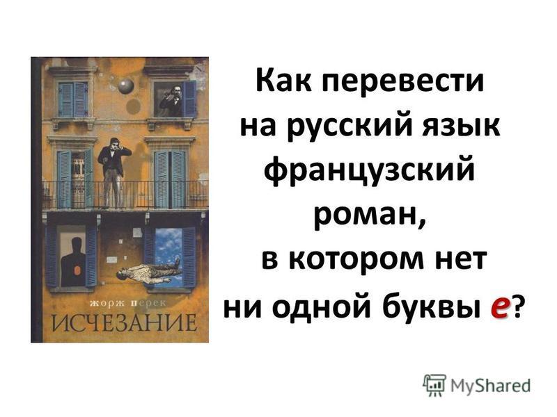 e Как перевести на русский язык французский роман, в котором нет ни одной буквы e ?