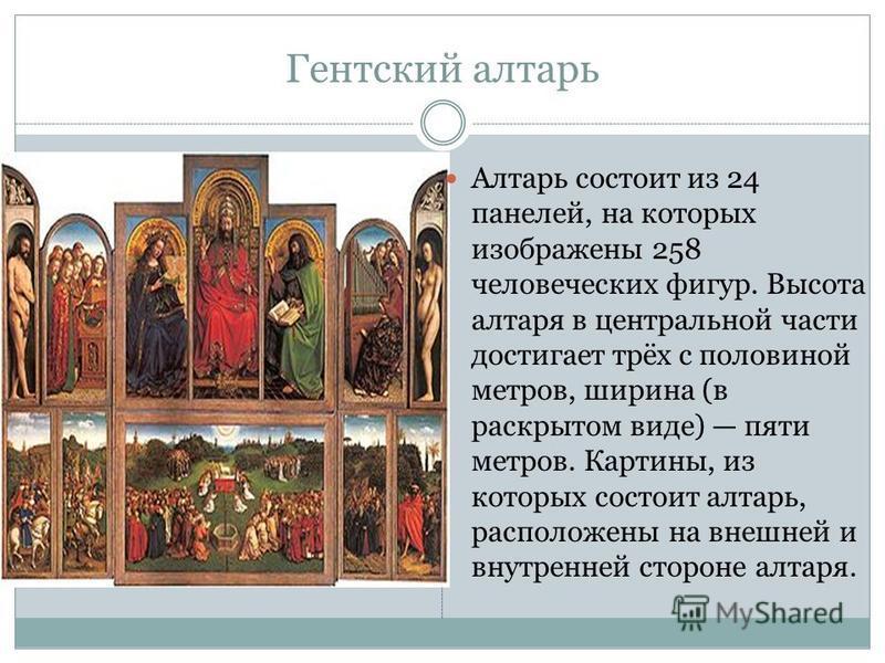 Гентский алтарь Алтарь состоит из 24 панелей, на которых изображены 258 человеческих фигур. Высота алтаря в центральной части достигает трёх с половиной метров, ширина (в раскрытом виде) пяти метров. Картины, из которых состоит алтарь, расположены на