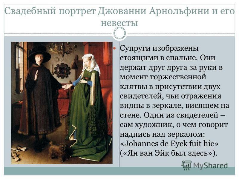 Свадебный портрет Джованни Арнольфини и его невесты Супруги изображены стоящими в спальне. Они держат друг друга за руки в момент торжественной клятвы в присутствии двух свидетелей, чьи отражения видны в зеркале, висящем на стене. Один из свидетелей