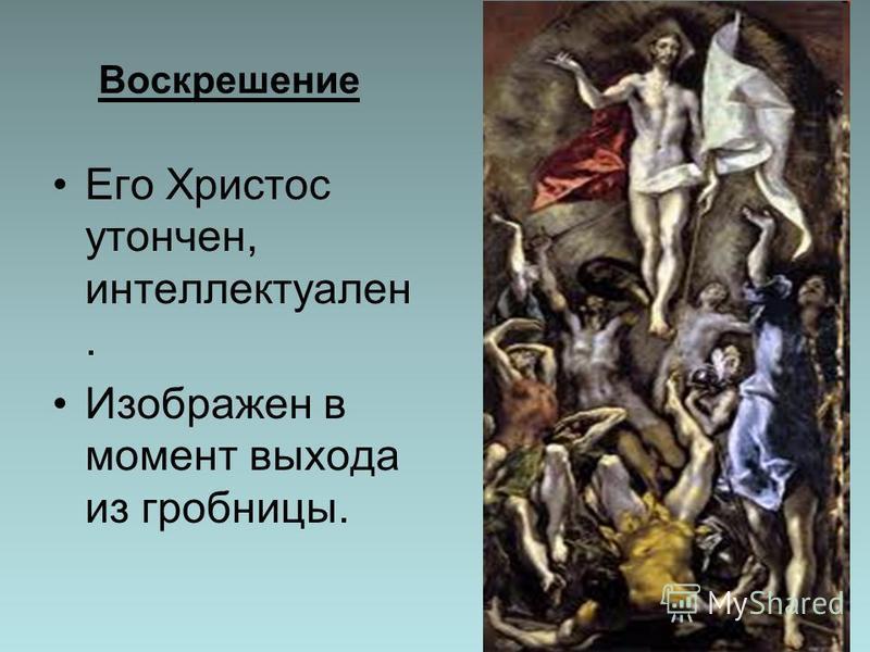 Воскрешение Его Христос утончен, интеллектуален. Изображен в момент выхода из гробницы.
