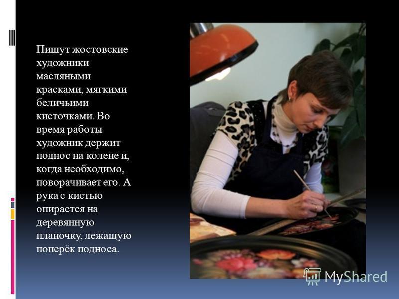Пишут ростовские художники масляными красками, мягкими беличьими кисточками. Во время работы художник держит поднос на колене и, когда необходимо, поворачивает его. А рука с кистью опирается на деревянную планочку, лежащую поперёк подноса.