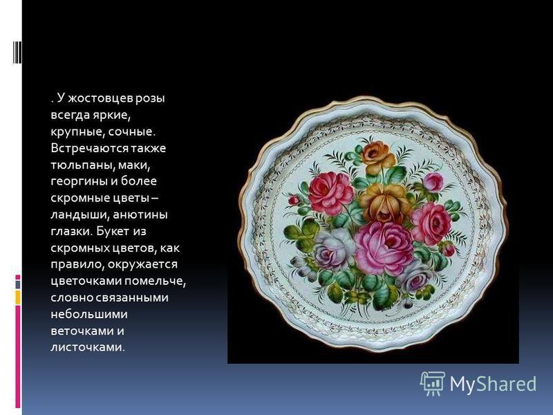 . У ростовцев розы всегда яркие, крупные, сочные. Встречаются также тюльпаны, маки, георгины и более скромные цветы – ландыши, анютины глазки. Букет из скромных цветов, как правило, окружается цветочками помельче, словно связанными небольшими веточка