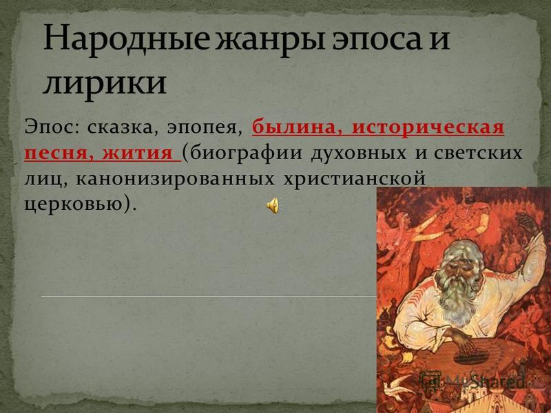 Эпос: сказка, эпопея, былина, историческая песня, жития (биографии духовных и светских лиц, канонизированных христианской церковью).