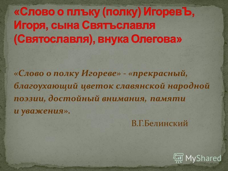 «Слово о полку Игореве» - «прекрасный, благоухающий цветок славянской народной поэзии, достойный внимания, памяти и уважения». В.Г.Белинский