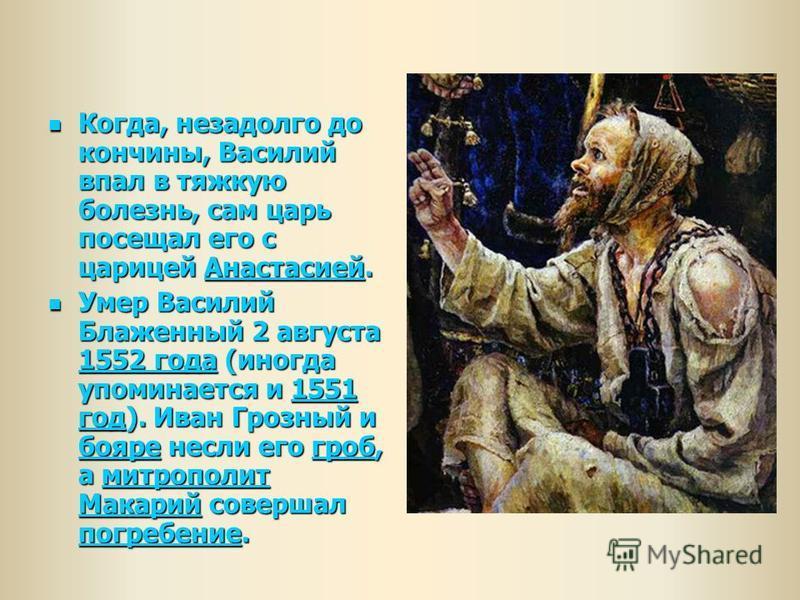 Когда, незадолго до кончины, Василий впал в тяжкую болезнь, сам царь посещал его с царицей Анастасией. Когда, незадолго до кончины, Василий впал в тяжкую болезнь, сам царь посещал его с царицей Анастасией.Анастасией Умер Василий Блаженный 2 августа 1