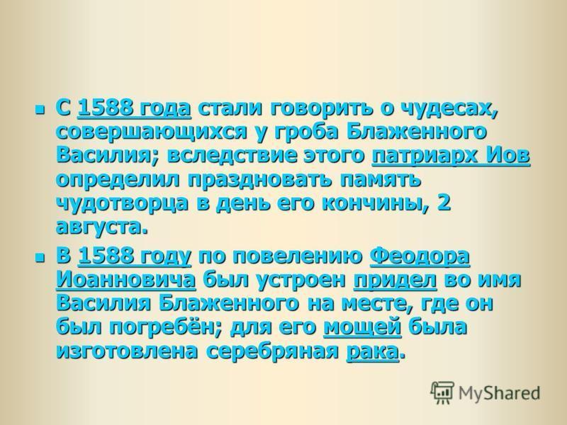С 1588 года стали говорить о чудесах, совершающихся у гроба Блаженного Василия; вследствие этого патриарх Иов определил праздновать память чудотворца в день его кончины, 2 августа. С 1588 года стали говорить о чудесах, совершающихся у гроба Блаженног