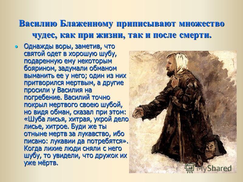 Василию Блаженному приписывают множество чудес, как при жизни, так и после смерти. Однажды воры, заметив, что святой одет в хорошую шубу, подаренную ему некоторым боярином, задумали обманом выманить ее у него; один из них притворился мертвым, а други