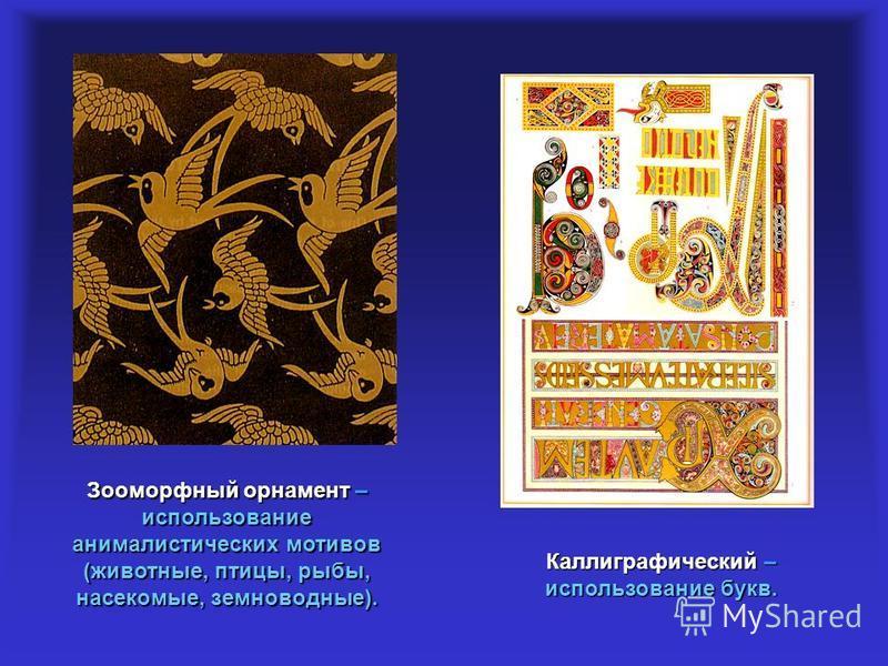 Зооморфный орнамент – использование анималистических мотивов (животные, птицы, рыбы, насекомые, земноводные). Каллиграфический – использование букв.