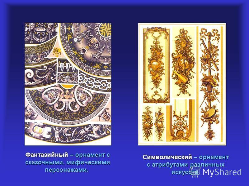 Фантазийный – орнамент с сказочными, мифическими персонажами. Фантазийный – орнамент с сказочными, мифическими персонажами. Символический – орнамент с атрибутами различных искусств.