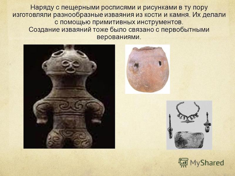 Наряду с пещерными росписями и рисунками в ту пору изготовляли разнообразные изваяния из кости и камня. Их делали с помощью примитивных инструментов. Создание изваяний тоже было связано с первобытными верованиями.