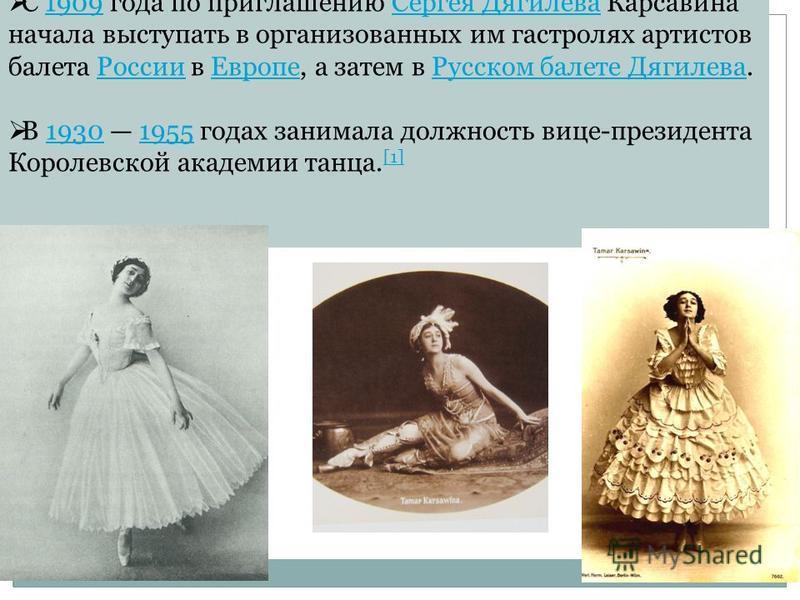 С 1909 года по приглашению Сергея Дягилева Карсавина начала выступать в организованных им гастролях артистов балета России в Европе, а затем в Русском балете Дягилева.1909Сергея Дягилева РоссииЕвропе Русском балете Дягилева В 1930 1955 годах занимала