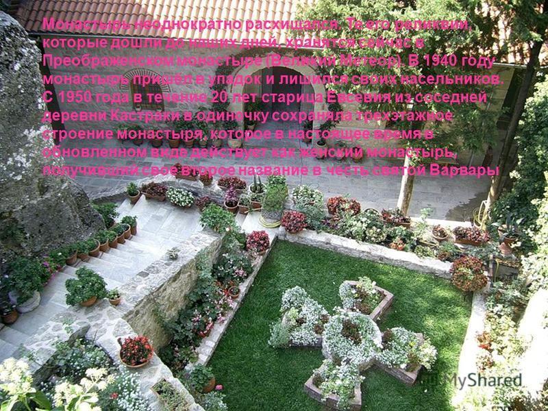 Монастырь неоднократно расхищался. Те его реликвии, которые дошли до наших дней, хранятся сейчас в Преображенском монастыре (Великий Метеор). В 1940 году монастырь пришёл в упадок и лишился своих насельников. С 1950 года в течение 20 лет старица Евсе