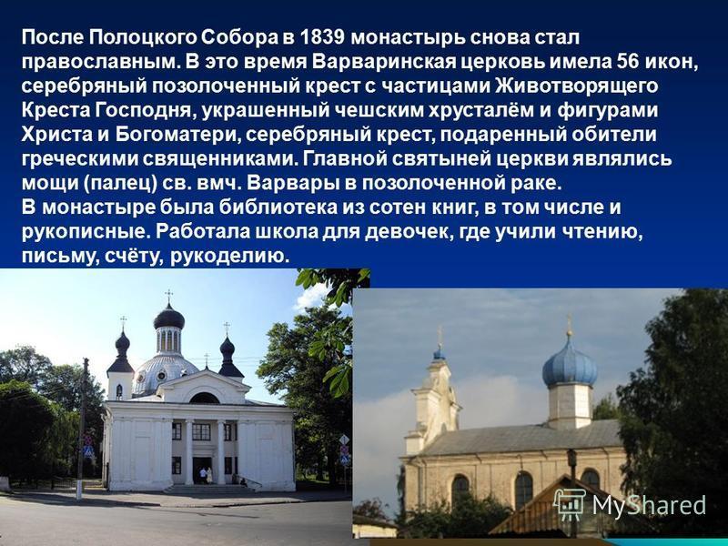 После Полоцкого Собора в 1839 монастырь снова стал православным. В это время Варваринская церковь имела 56 икон, серебряный позолоченный крест с частицами Животворящего Креста Господня, украшенный чешским хрусталём и фигурами Христа и Богоматери, сер