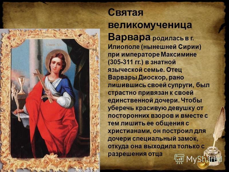 Святая великомученица Варвара родилась в г. Илиополе (нынешней Сирии) при императоре Максимине (305-311 гг.) в знатной языческой семье. Отец Варвары Диоскор, рано лишившись своей супруги, был страстно привязан к своей единственной дочери. Чтобы убере