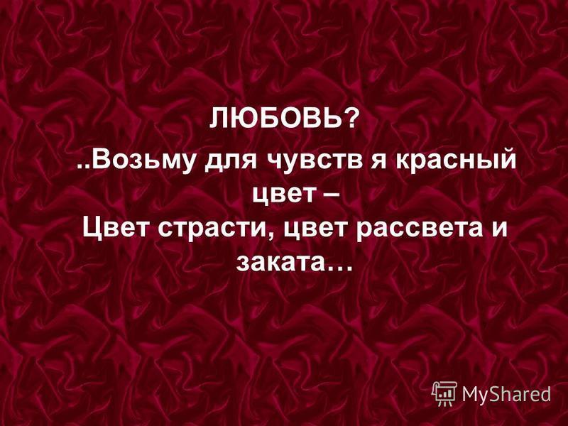 ЛЮБОВЬ?..Возьму для чувств я красный цвет – Цвет страсти, цвет рассвета и заката…