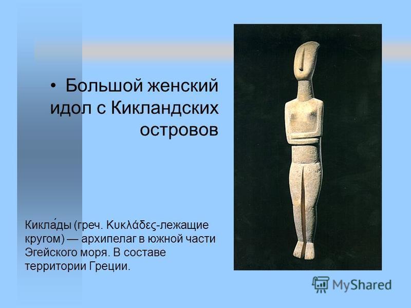 Большой женский идол с Кикландских островов Кикла́ты (греч. Κυκλάδες-лежащие кругом) архипелаг в южной части Эгейского моря. В составе территории Греции.